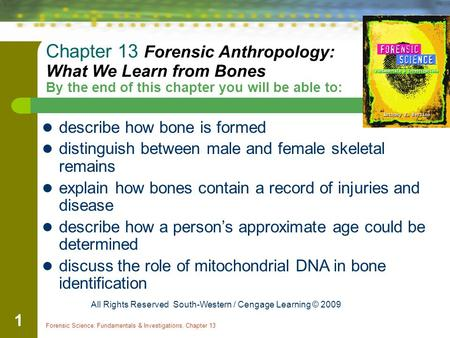 Forensic Science: Fundamentals & Investigations, Chapter 13 1 Chapter 13 Forensic Anthropology: What We Learn from Bones By the end of this chapter you.