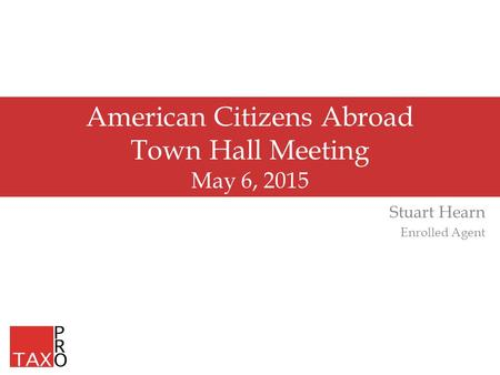 American Citizens Abroad Town Hall Meeting May 6, 2015 Stuart Hearn Enrolled Agent.