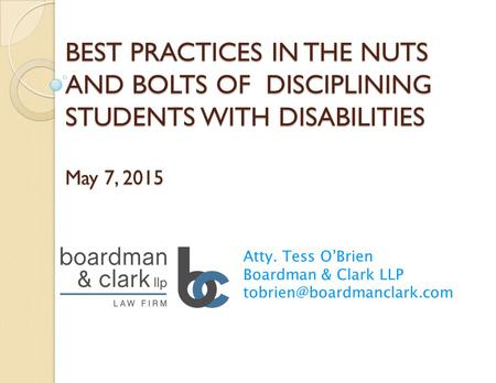 BEST PRACTICES IN THE NUTS AND BOLTS OF DISCIPLINING STUDENTS WITH DISABILITIES May 7, 2015 Atty. Tess O'Brien Boardman & Clark LLP