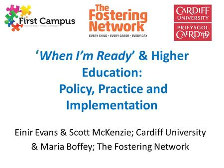 ' When I'm Ready' & Higher Education: Policy, Practice and Implementation Einir Evans & Scott McKenzie; Cardiff University & Maria Boffey; The Fostering.