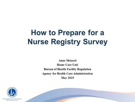 How to Prepare for a Nurse Registry Survey Anne Menard Home Care Unit Bureau of Health Facility Regulation Agency for Health Care Administration May 2015.