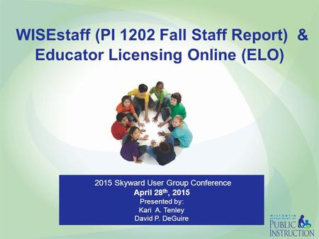 WISEstaff (PI 1202 Fall Staff Report) & Educator Licensing Online (ELO) 2015 Skyward User Group Conference April 28 th, 2015 Presented by: Kari A. Tenley.