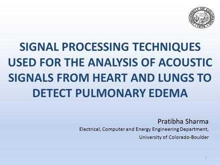 SIGNAL PROCESSING TECHNIQUES USED FOR THE ANALYSIS OF ACOUSTIC SIGNALS FROM HEART AND LUNGS TO DETECT PULMONARY EDEMA 1 Pratibha Sharma Electrical, Computer.