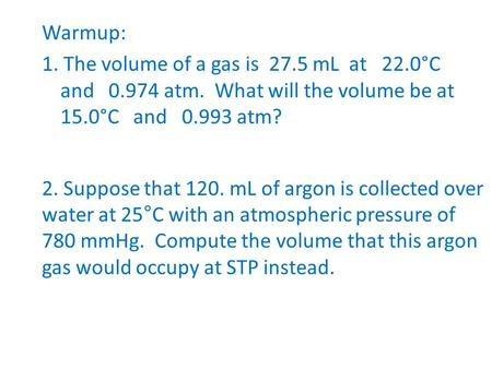 Warmup: 1. The volume of a gas is mL at 22. 0°C and atm