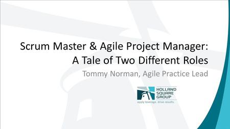 Scrum Master & Agile Project Manager: A Tale of Two Different Roles Tommy Norman, Agile Practice Lead.