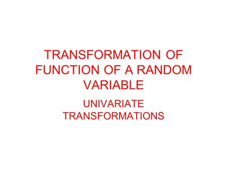 TRANSFORMATION OF FUNCTION OF A RANDOM VARIABLE UNIVARIATE TRANSFORMATIONS.