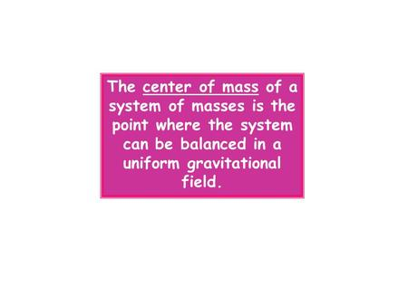 The center of mass of a system of masses is the point where the system can be balanced in a uniform gravitational field.