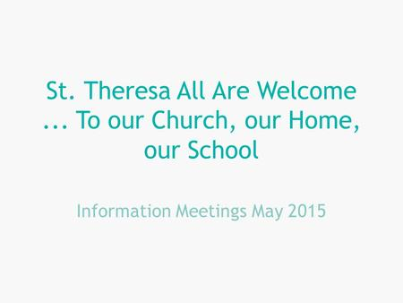 St. Theresa All Are Welcome... To our Church, our Home, our School Information Meetings May 2015.