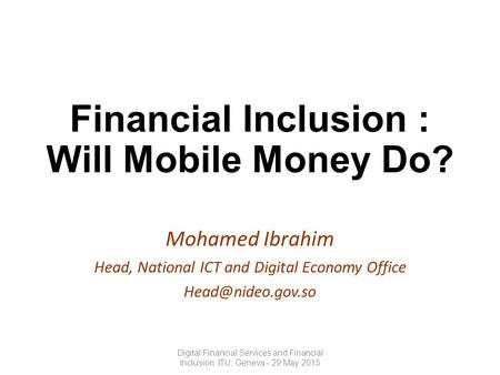 Financial Inclusion : Will Mobile Money Do? Mohamed Ibrahim Head, National ICT and Digital Economy Office Digital Financial Services.