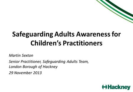 Safeguarding Adults Awareness for Children's Practitioners Martin Sexton Senior Practitioner, Safeguarding Adults Team, London Borough of Hackney 29 November.