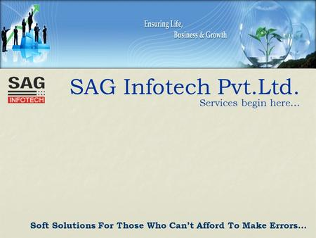 SAG Infotech Pvt.Ltd. Services begin here… Soft Solutions For Those Who Can't Afford To Make Errors…