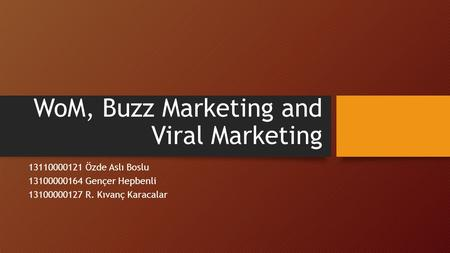 WoM, Buzz Marketing and Viral Marketing 13110000121 Özde Aslı Boslu 13100000164 Gençer Hepbenli 13100000127 R. Kıvanç Karacalar.