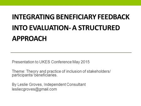 INTEGRATING BENEFICIARY FEEDBACK INTO EVALUATION- A STRUCTURED APPROACH Presentation to UKES Conference May 2015 Theme: Theory and practice of inclusion.
