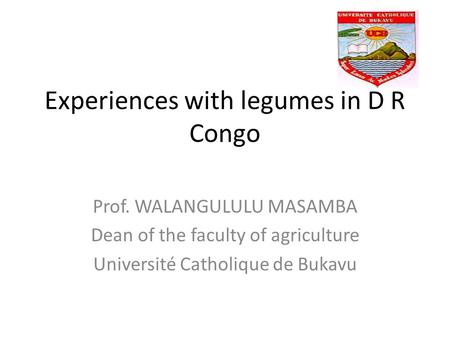 Experiences with legumes in D R Congo Prof. WALANGULULU MASAMBA Dean of the faculty of agriculture Université Catholique de Bukavu.