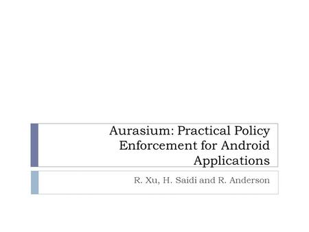 Aurasium: Practical Policy Enforcement for Android Applications R. Xu, H. Saidi and R. Anderson.