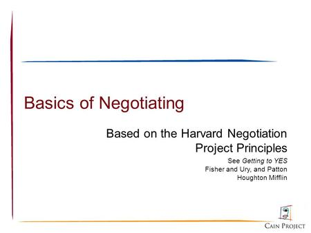 Basics of Negotiating Based on the Harvard Negotiation Project Principles See Getting to YES Fisher and Ury, and Patton Houghton Mifflin.