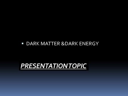 PRESENTATION TOPIC  DARK MATTER &DARK ENERGY.  We know about only normal matter which is only 5% of the composition of universe and the rest is  DARK.