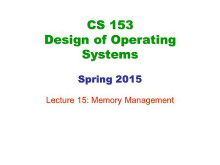 CS 153 Design of Operating Systems Spring 2015 Lecture 15: Memory Management.
