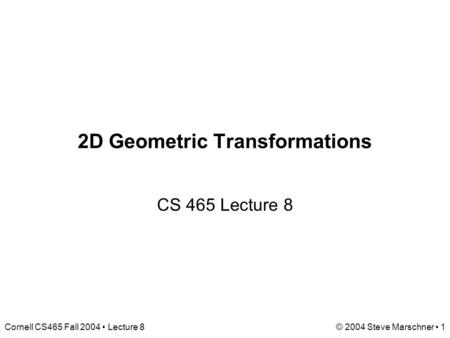 Cornell CS465 Fall 2004 Lecture 8© 2004 Steve Marschner 1 2D Geometric Transformations CS 465 Lecture 8.