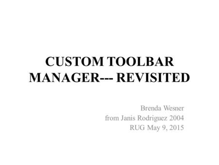 CUSTOM TOOLBAR MANAGER--- REVISITED Brenda Wesner from Janis Rodriguez 2004 RUG May 9, 2015.