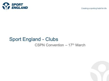Creating a sporting habit for life Sport England - Clubs CSPN Convention – 17 th March.