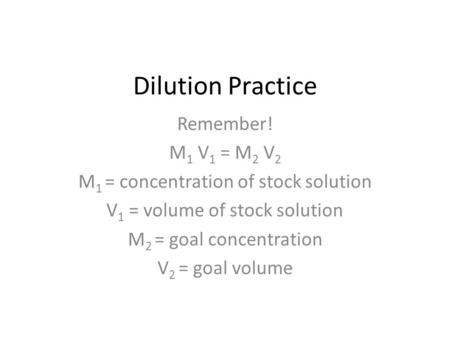 Dilution Practice Remember! M 1 V 1 = M 2 V 2 M 1 = concentration of stock solution V 1 = volume of stock solution M 2 = goal concentration V 2 = goal.