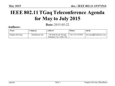 Doc.: IEEE 802.11-15/0715r0 Agenda May 2015 Stephen McCann, BlackBerrySlide 1 IEEE 802.11 TGaq Teleconference Agenda for May to July 2015 Date: 2015-05-22.