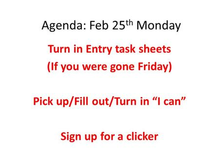 "Agenda: Feb 25 th Monday Turn in Entry task sheets (If you were gone Friday) Pick up/Fill out/Turn in ""I can"" Sign up for a clicker."