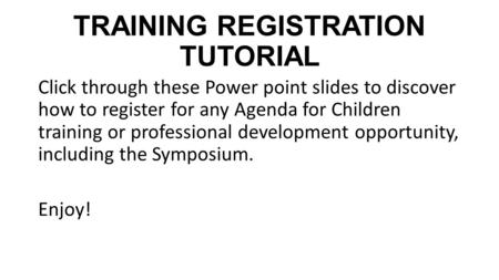 TRAINING REGISTRATION TUTORIAL Click through these Power point slides to discover how to register for any Agenda for Children training or professional.