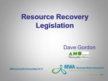 Resource Recovery Legislation Dave Gordon MWA Spring Workshop May 2015.