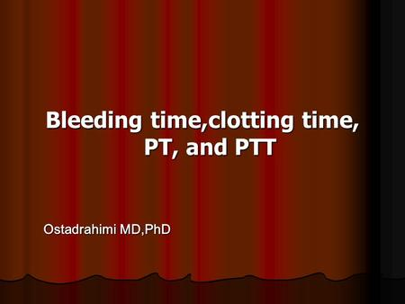 Bleeding time,clotting time, PT, and PTT Ostadrahimi MD,PhD Ostadrahimi MD,PhD.