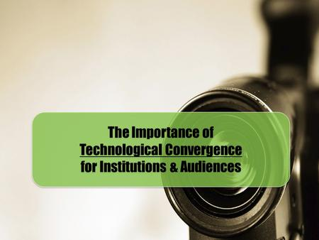 The Importance of Technological Convergence for Institutions & Audiences The Importance of Technological Convergence for Institutions & Audiences.