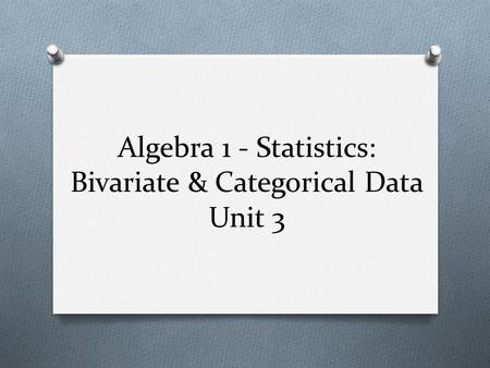 Algebra 1 - Statistics: Bivariate & Categorical Data Unit 3.