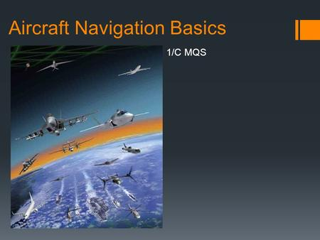 Aircraft Navigation Basics 1/C MQS. Two Schools of Air Nav  Visual Flight Rules (VFR)  Navigation accomplished primarily by visual reference to the.