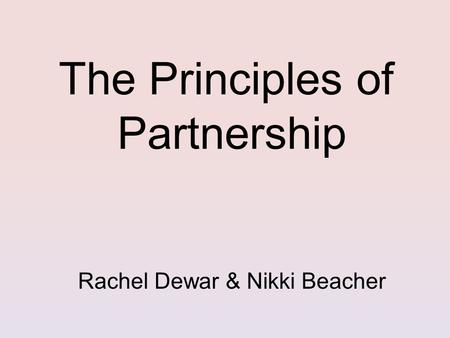 The Principles of Partnership Rachel Dewar & Nikki Beacher.