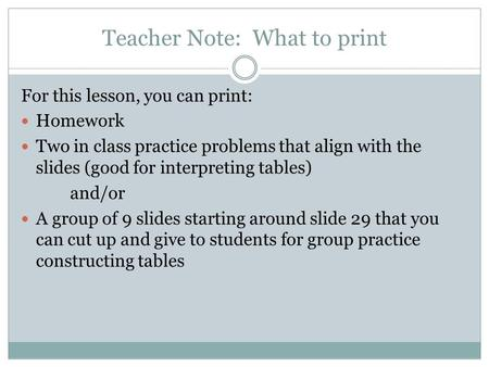Teacher Note: What to print For this lesson, you can print: Homework Two in class practice problems that align with the slides (good for interpreting tables)