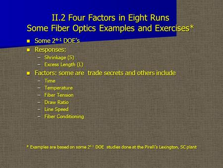 II.2 Four Factors in Eight Runs Some Fiber Optics Examples and Exercises* Some 2 4-1 DOE's Some 2 4-1 DOE's Responses: Responses: –Shrinkage (S) –Excess.