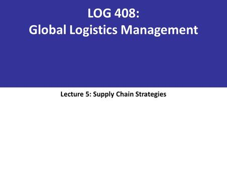 LOG 408: Global Logistics Management
