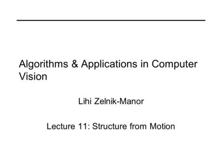 Algorithms & Applications in Computer Vision Lihi Zelnik-Manor Lecture 11: Structure from Motion.