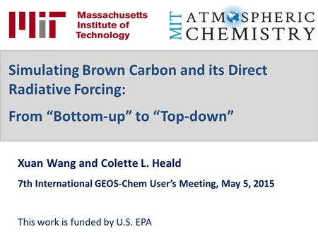 Xuan Wang and Colette L. Heald 7th International GEOS-Chem User's Meeting, May 5, 2015 This work is funded by U.S. EPA Simulating Brown Carbon and its.