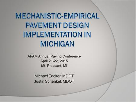 APAM Annual Paving Conference April 21-22, 2015 Mt. Pleasant, MI Michael Eacker, MDOT Justin Schenkel, MDOT.