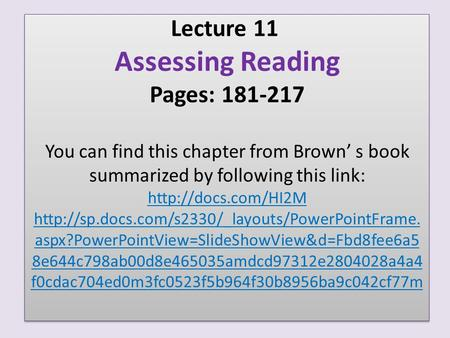 Lecture 11 Assessing Reading Pages: 181-217 You can find this chapter from Brown' s book summarized by following this link: http://docs.com/HI2M http://sp.docs.com/s2330/_layouts/PowerPointFrame.aspx?PowerPointView=SlideShowView&d=Fbd8fee6a58e644c798ab00d