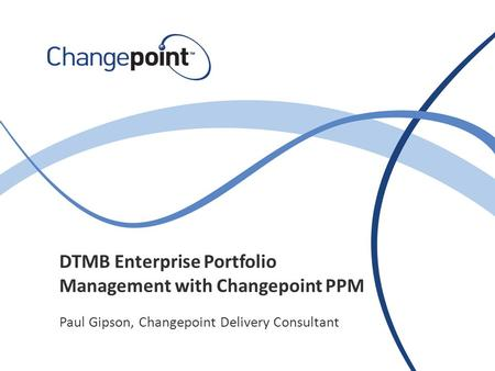 DTMB Enterprise Portfolio Management with Changepoint PPM Paul Gipson, Changepoint Delivery Consultant.