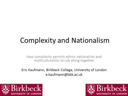 Complexity and Nationalism How complexity permits ethnic nationalists and multiculturalists to rub along together Eric Kaufmann, Birkbeck College, University.