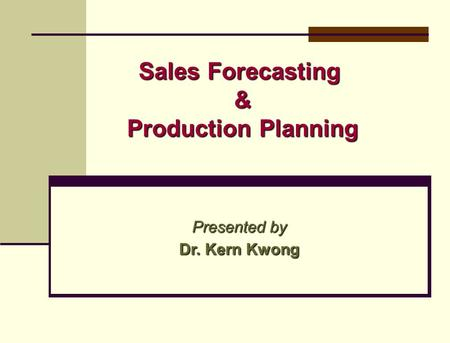 Sales Forecasting & Production Planning Presented by Dr. Kern Kwong.