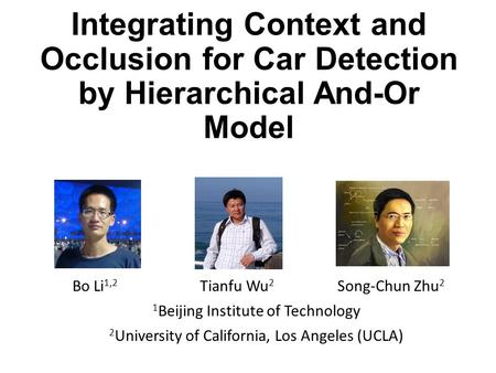 Integrating Context and Occlusion for Car Detection by Hierarchical And-Or Model Bo Li 1,2 Tianfu Wu 2 Song-Chun Zhu 2 1 Beijing Institute of Technology.