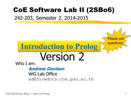 242-203 Comp. Eng. II: Intro. to Prolog1 CoE Software Lab II (2SBo6) 242-203, Semester 2, 2014-2015 Who I am: Andrew Davison WiG Lab Office