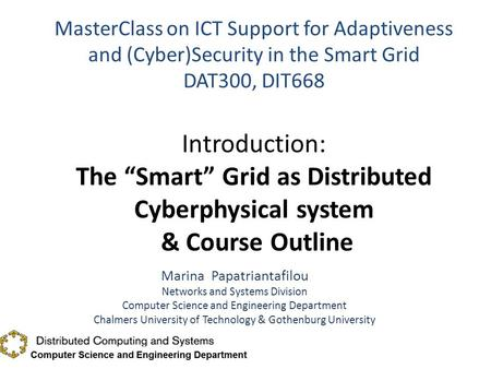 "MasterClass on ICT Support for Adaptiveness and (Cyber)Security in the Smart Grid DAT300, DIT668 Introduction: The ""Smart"" Grid as Distributed Cyberphysical."