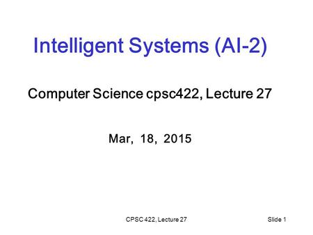 CPSC 422, Lecture 27Slide 1 Intelligent Systems (AI-2) Computer Science cpsc422, Lecture 27 Mar, 18, 2015.