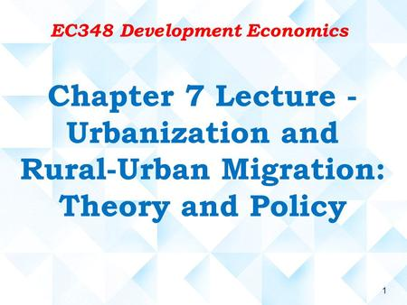 1 Chapter 7 Lecture - Urbanization and Rural-Urban Migration: Theory and Policy EC348 Development Economics.